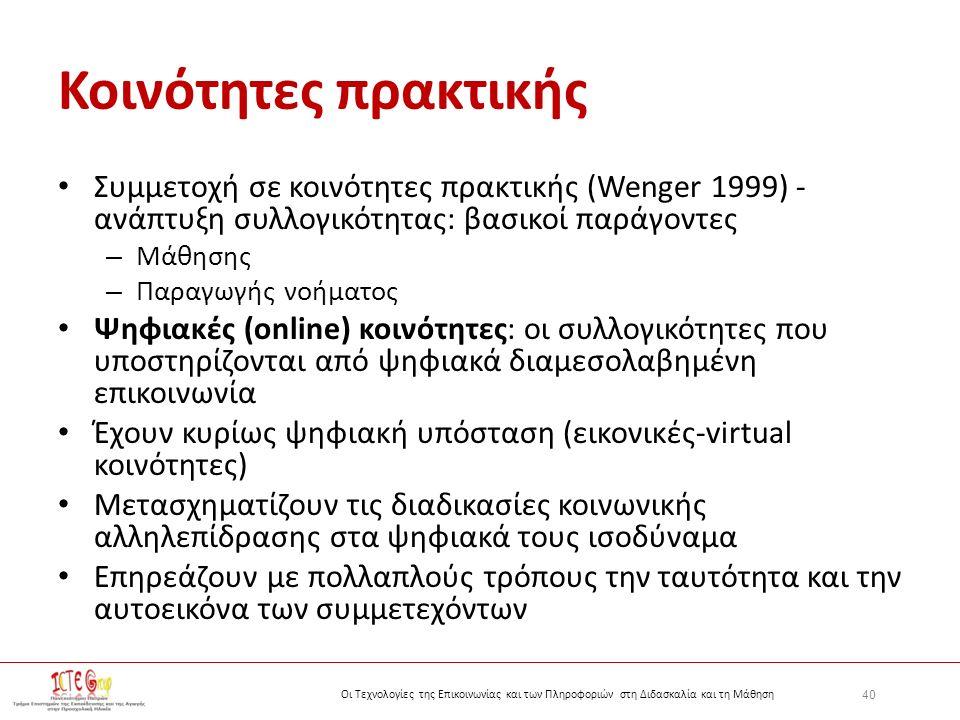 40 Οι Τεχνολογίες της Επικοινωνίας και των Πληροφοριών στη Διδασκαλία και τη Μάθηση Κοινότητες πρακτικής Συμμετοχή σε κοινότητες πρακτικής (Wenger 1999) - ανάπτυξη συλλογικότητας: βασικοί παράγοντες – Μάθησης – Παραγωγής νοήματος Ψηφιακές (online) κοινότητες: οι συλλογικότητες που υποστηρίζονται από ψηφιακά διαμεσολαβημένη επικοινωνία Έχουν κυρίως ψηφιακή υπόσταση (εικονικές-virtual κοινότητες) Μετασχηματίζουν τις διαδικασίες κοινωνικής αλληλεπίδρασης στα ψηφιακά τους ισοδύναμα Επηρεάζουν με πολλαπλούς τρόπους την ταυτότητα και την αυτοεικόνα των συμμετεχόντων