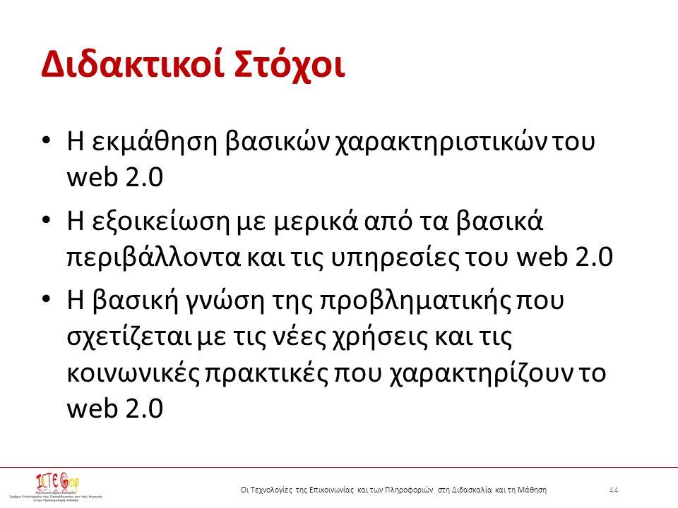 44 Οι Τεχνολογίες της Επικοινωνίας και των Πληροφοριών στη Διδασκαλία και τη Μάθηση Διδακτικοί Στόχοι Η εκμάθηση βασικών χαρακτηριστικών του web 2.0 H εξοικείωση με μερικά από τα βασικά περιβάλλοντα και τις υπηρεσίες του web 2.0 H βασική γνώση της προβληματικής που σχετίζεται με τις νέες χρήσεις και τις κοινωνικές πρακτικές που χαρακτηρίζουν το web 2.0
