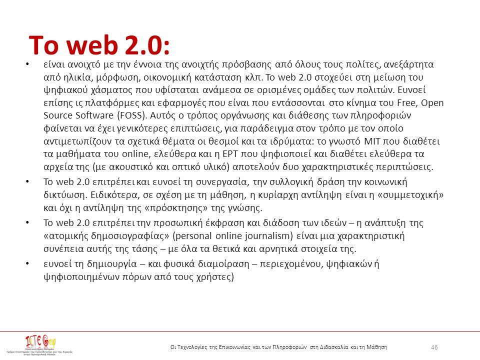 46 Οι Τεχνολογίες της Επικοινωνίας και των Πληροφοριών στη Διδασκαλία και τη Μάθηση Τo web 2.0: είναι ανοιχτό με την έννοια της ανοιχτής πρόσβασης από όλους τους πολίτες, ανεξάρτητα από ηλικία, μόρφωση, οικονομική κατάσταση κλπ.
