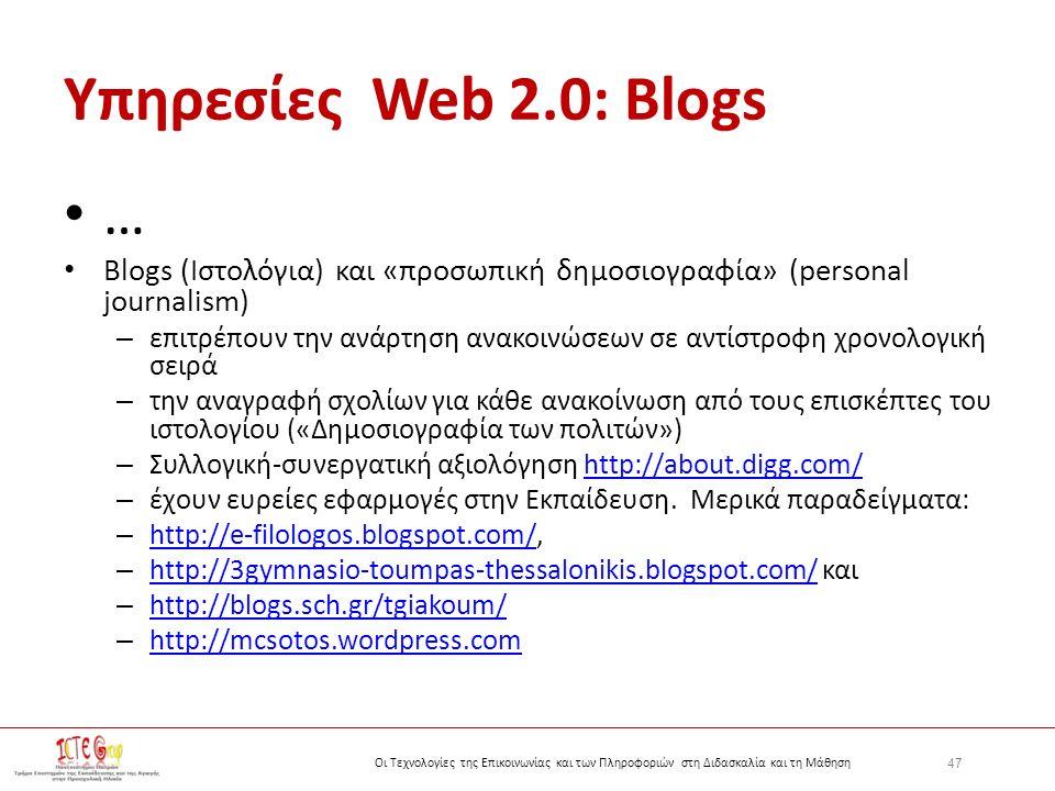 47 Οι Τεχνολογίες της Επικοινωνίας και των Πληροφοριών στη Διδασκαλία και τη Μάθηση Yπηρεσίες Web 2.0: Blogs … Blogs (Ιστολόγια) και «προσωπική δημοσιογραφία» (personal journalism) – επιτρέπουν την ανάρτηση ανακοινώσεων σε αντίστροφη χρονολογική σειρά – την αναγραφή σχολίων για κάθε ανακοίνωση από τους επισκέπτες του ιστολογίου («Δημοσιογραφία των πολιτών») – Συλλογική-συνεργατική αξιολόγηση http://about.digg.com/http://about.digg.com/ – έχουν ευρείες εφαρμογές στην Εκπαίδευση.