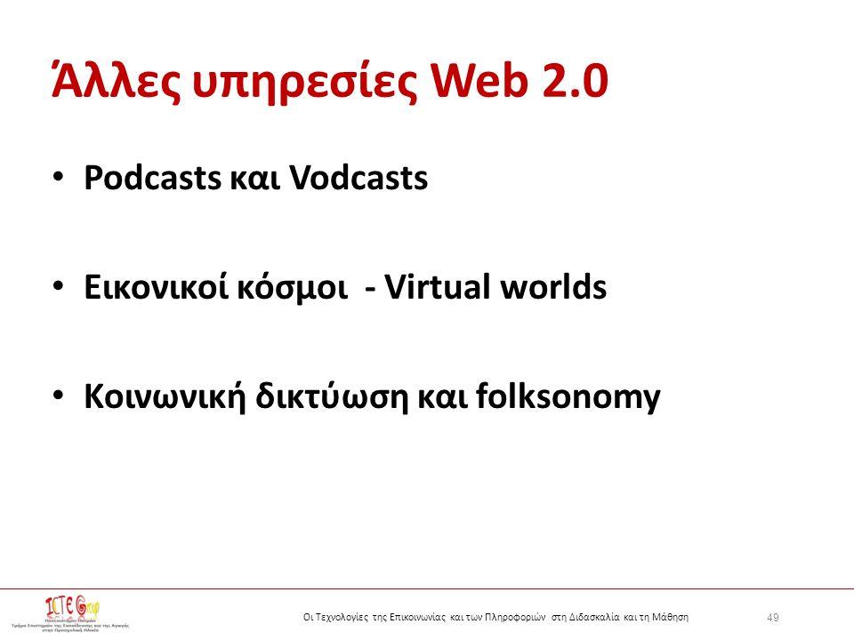 49 Οι Τεχνολογίες της Επικοινωνίας και των Πληροφοριών στη Διδασκαλία και τη Μάθηση Άλλες υπηρεσίες Web 2.0 Podcasts και Vodcasts Εικονικοί κόσμοι - Virtual worlds Κοινωνική δικτύωση και folksonomy
