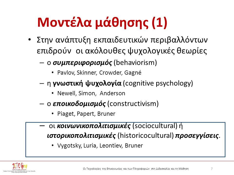 7 Οι Τεχνολογίες της Επικοινωνίας και των Πληροφοριών στη Διδασκαλία και τη Μάθηση Μοντέλα μάθησης (1) Στην ανάπτυξη εκπαιδευτικών περιβαλλόντων επιδρούν οι ακόλουθες ψυχολογικές θεωρίες – ο συμπεριφορισμός (behaviorism) Pavlov, Skinner, Crowder, Gagné – η γνωστική ψυχολογία (cognitive psychology) Newell, Simon, Anderson – ο εποικοδομισμός (constructivism) Piaget, Papert, Bruner – οι κοινωνικοπολιτισμικές (sociocultural) ή ιστορικοπολιτισμικές (historicocultural) προσεγγίσεις.
