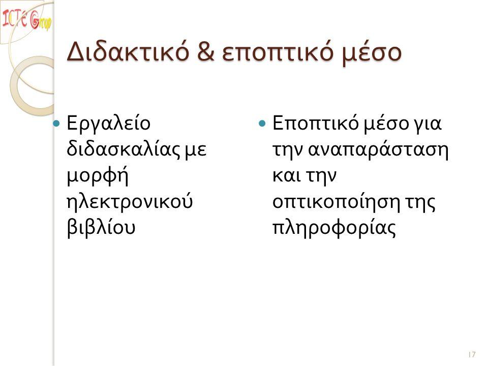 Διδακτικό & εποπτικό μέσο Εργαλείο διδασκαλίας με μορφή ηλεκτρονικού βιβλίου Εποπτικό μέσο για την αναπαράσταση και την οπτικοποίηση της πληροφορίας 17