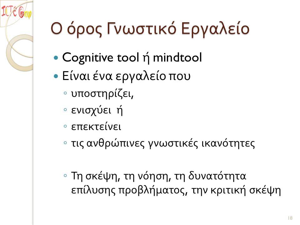 Ο όρος Γνωστικό Εργαλείο Cognitive tool ή mindtool Είναι ένα εργαλείο που ◦ υποστηρίζει, ◦ ενισχύει ή ◦ επεκτείνει ◦ τις ανθρώπινες γνωστικές ικανότητες ◦ Τη σκέψη, τη νόηση, τη δυνατότητα επίλυσης προβλήματος, την κριτική σκέψη 18