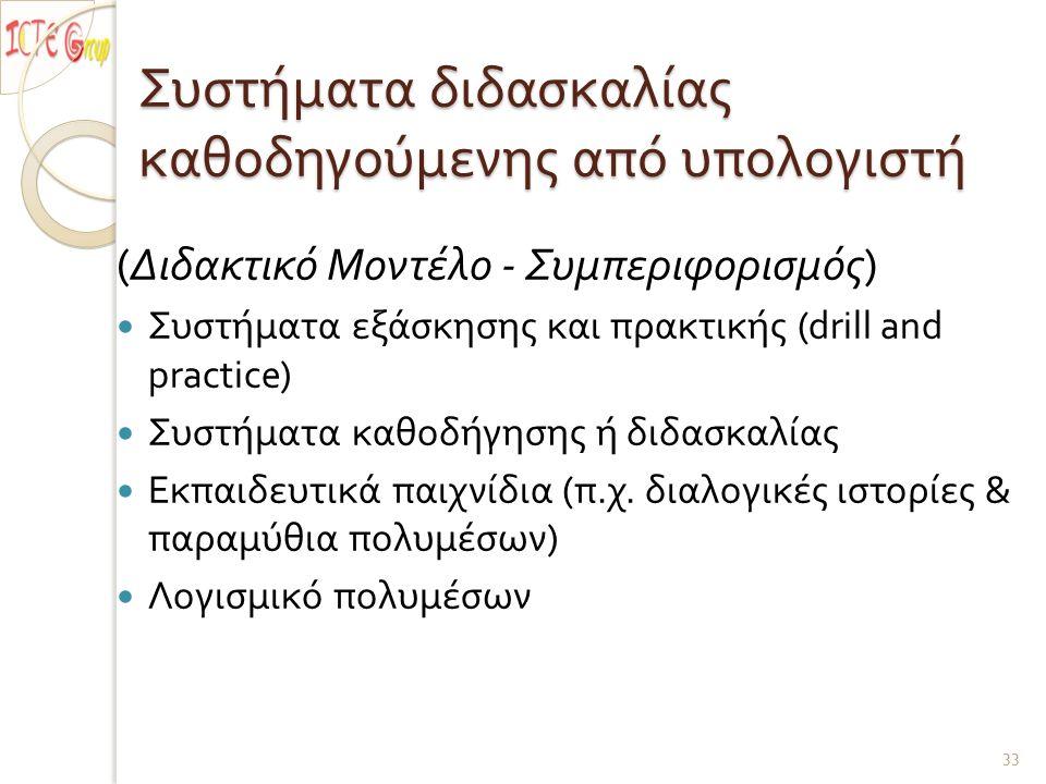 Συστήματα διδασκαλίας καθοδηγούμενης από υπολογιστή ( Διδακτικό Μοντέλο - Συμπεριφορισμός ) Συστήματα εξάσκησης και πρακτικής (drill and practice) Συστήματα καθοδήγησης ή διδασκαλίας Εκπαιδευτικά παιχνίδια ( π.