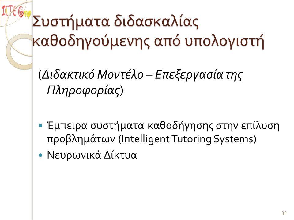 Συστήματα διδασκαλίας καθοδηγούμενης από υπολογιστή ( Διδακτικό Μοντέλο – Επεξεργασία της Πληροφορίας ) Έμπειρα συστήματα καθοδήγησης στην επίλυση προβλημάτων (Intelligent Tutoring Systems) Νευρωνικά Δίκτυα 38