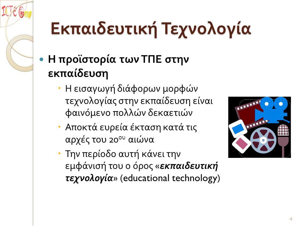 Εκπαιδευτική Τεχνολογία Η προϊστορία των ΤΠΕ στην εκπαίδευση  Η εισαγωγή διάφορων μορφών τεχνολογίας στην εκπαίδευση είναι φαινόμενο πολλών δεκαετιών  Αποκτά ευρεία έκταση κατά τις αρχές του 20 ου αιώνα  Την περίοδο αυτή κάνει την εμφάνισή του ο όρος « εκπαιδευτική τεχνολογία » (educational technology) 4