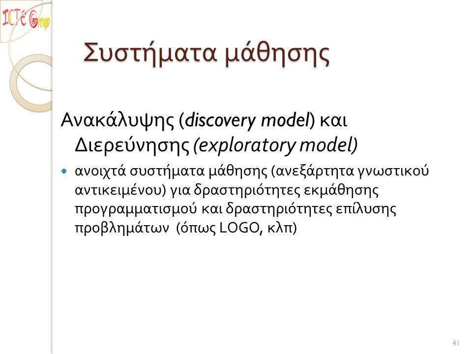 Συστήματα μάθησης Ανακάλυψης (discovery model) και Διερεύνησης (exploratory model) ανοιχτά συστήματα μάθησης ( ανεξάρτητα γνωστικού αντικειμένου ) για δραστηριότητες εκμάθησης προγραμματισμού και δραστηριότητες επίλυσης προβλημάτων ( όπως LOGO, κλπ ) 41
