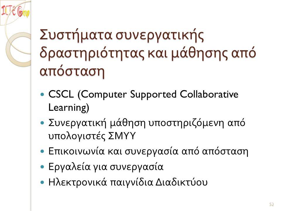 Συστήματα συνεργατικής δραστηριότητας και μάθησης από απόσταση CSCL (Computer Supported Collaborative Learning) Συνεργατική μάθηση υποστηριζόμενη από υπολογιστές ΣΜΥΥ Επικοινωνία και συνεργασία από απόσταση Εργαλεία για συνεργασία Ηλεκτρονικά παιγνίδια Διαδικτύου 52