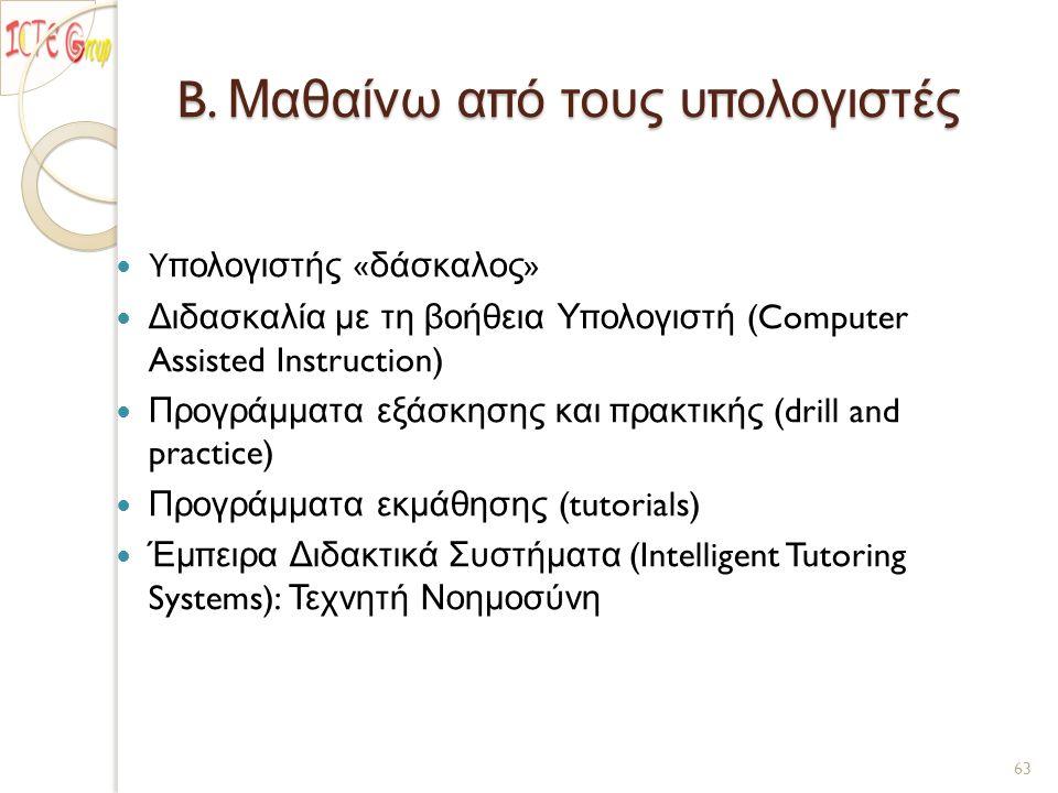 B. Μαθαίνω από τους υπολογιστές Υπολογιστής « δάσκαλος » Διδασκαλία με τη βοήθεια Υπολογιστή (Computer Assisted Instruction) Προγράμματα εξάσκησης και