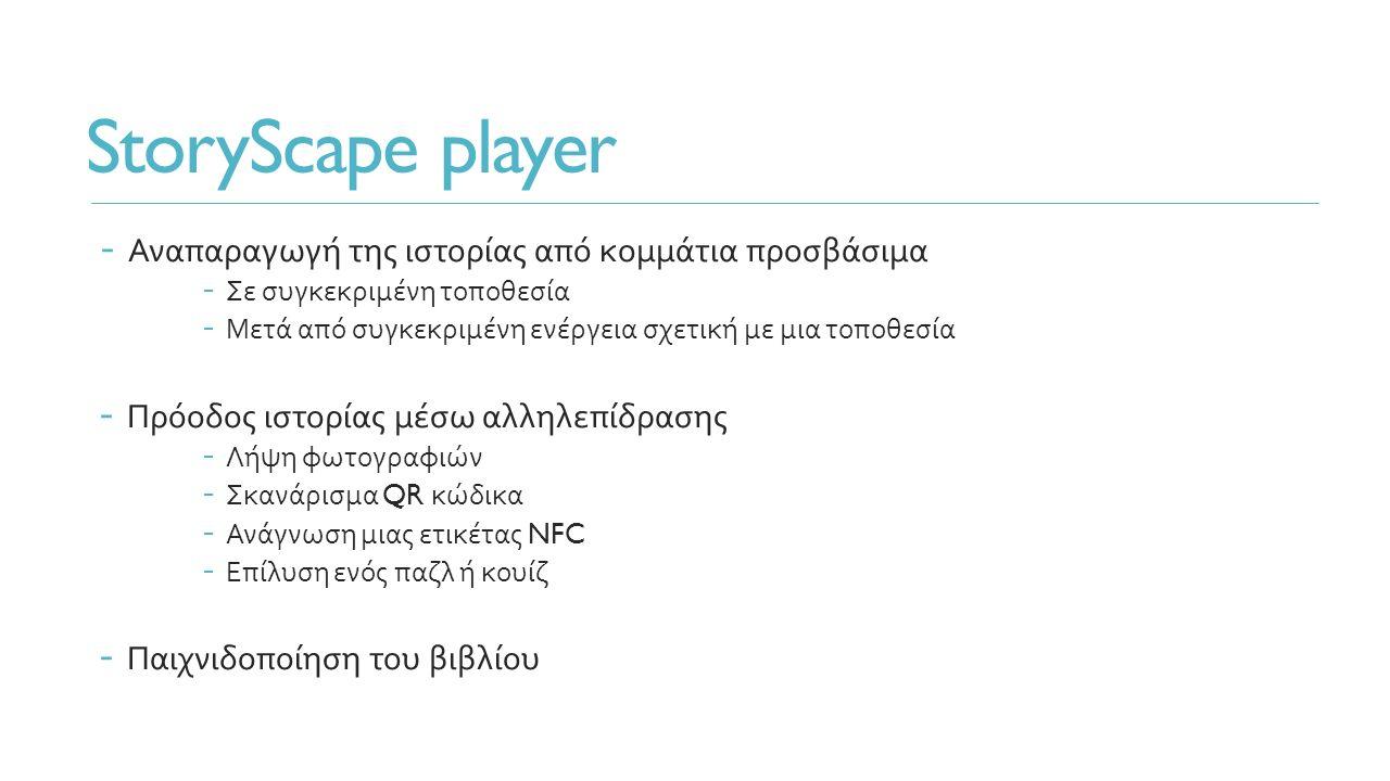 StoryScape player - Αναπαραγωγή της ιστορίας από κομμάτια προσβάσιμα - Σε συγκεκριμένη τοποθεσία - Μετά από συγκεκριμένη ενέργεια σχετική με μια τοποθεσία - Πρόοδος ιστορίας μέσω αλληλεπίδρασης - Λήψη φωτογραφιών - Σκανάρισμα QR κώδικα - Ανάγνωση μιας ετικέτας NFC - Επίλυση ενός παζλ ή κουίζ - Παιχνιδοποίηση του βιβλίου