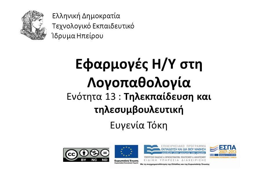 1 Εφαρμογές Η/Υ στη Λογοπαθολογία Ενότητα 13 : Τηλεκπαίδευση και τηλεσυμβουλευτική Ευγενία Τόκη Ελληνική Δημοκρατία Τεχνολογικό Εκπαιδευτικό Ίδρυμα Ηπείρου
