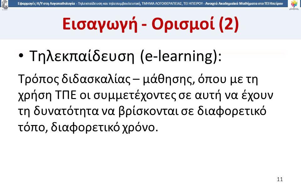 1 Εφαρμογές Η/Υ στη Λογοπαθολογία - Τηλεκπαίδευση και τηλεσυμβουλευτική, ΤΜΗΜΑ ΛΟΓΟΘΕΡΑΠΕΙΑΣ, ΤΕΙ ΗΠΕΙΡΟΥ - Ανοιχτά Ακαδημαϊκά Μαθήματα στο ΤΕΙ Ηπείρου Εισαγωγή - Ορισμοί (2) Τηλεκπαίδευση (e-learning): Τρόπος διδασκαλίας – μάθησης, όπου με τη χρήση ΤΠΕ οι συμμετέχοντες σε αυτή να έχουν τη δυνατότητα να βρίσκονται σε διαφορετικό τόπο, διαφορετικό χρόνο.