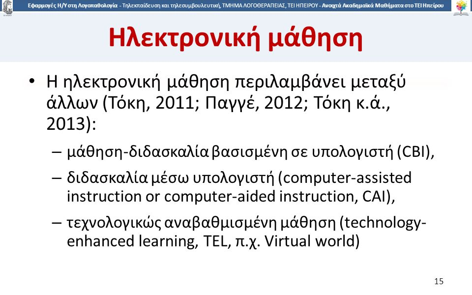 1515 Εφαρμογές Η/Υ στη Λογοπαθολογία - Τηλεκπαίδευση και τηλεσυμβουλευτική, ΤΜΗΜΑ ΛΟΓΟΘΕΡΑΠΕΙΑΣ, ΤΕΙ ΗΠΕΙΡΟΥ - Ανοιχτά Ακαδημαϊκά Μαθήματα στο ΤΕΙ Ηπείρου Ηλεκτρονική μάθηση Η ηλεκτρονική μάθηση περιλαμβάνει μεταξύ άλλων (Τόκη, 2011; Παγγέ, 2012; Τόκη κ.ά., 2013): – μάθηση-διδασκαλία βασισμένη σε υπολογιστή (CBI), – διδασκαλία μέσω υπολογιστή (computer-assisted instruction or computer-aided instruction, CAI), – τεχνολογικώς αναβαθμισμένη μάθηση (technology- enhanced learning, TEL, π.χ.
