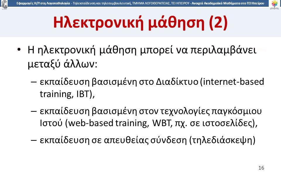 1616 Εφαρμογές Η/Υ στη Λογοπαθολογία - Τηλεκπαίδευση και τηλεσυμβουλευτική, ΤΜΗΜΑ ΛΟΓΟΘΕΡΑΠΕΙΑΣ, ΤΕΙ ΗΠΕΙΡΟΥ - Ανοιχτά Ακαδημαϊκά Μαθήματα στο ΤΕΙ Ηπείρου Ηλεκτρονική μάθηση (2) Η ηλεκτρονική μάθηση μπορεί να περιλαμβάνει μεταξύ άλλων: – εκπαίδευση βασισμένη στο Διαδίκτυο (internet-based training, IBT), – εκπαίδευση βασισμένη στον τεχνολογίες παγκόσμιου Ιστού (web-based training, WBT, πχ.