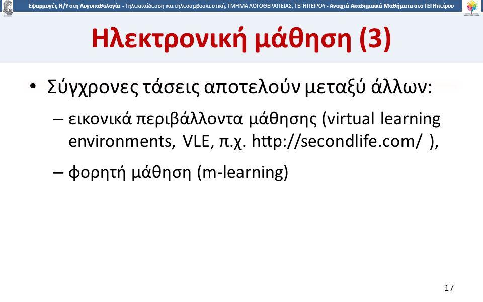 1717 Εφαρμογές Η/Υ στη Λογοπαθολογία - Τηλεκπαίδευση και τηλεσυμβουλευτική, ΤΜΗΜΑ ΛΟΓΟΘΕΡΑΠΕΙΑΣ, ΤΕΙ ΗΠΕΙΡΟΥ - Ανοιχτά Ακαδημαϊκά Μαθήματα στο ΤΕΙ Ηπείρου Ηλεκτρονική μάθηση (3) Σύγχρονες τάσεις αποτελούν μεταξύ άλλων: – εικονικά περιβάλλοντα μάθησης (virtual learning environments, VLE, π.χ.