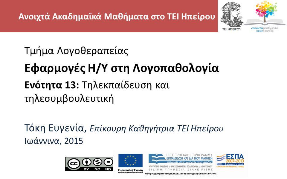 2 Τμήμα Λογοθεραπείας Εφαρμογές Η/Υ στη Λογοπαθολογία Ενότητα 13: Τηλεκπαίδευση και τηλεσυμβουλευτική Τόκη Ευγενία, Επίκουρη Καθηγήτρια TEI Hπείρου Ιωάννινα, 2015 Ανοιχτά Ακαδημαϊκά Μαθήματα στο ΤΕΙ Ηπείρου
