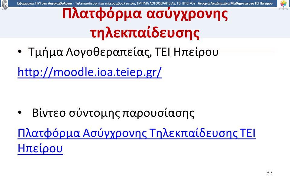 3737 Εφαρμογές Η/Υ στη Λογοπαθολογία - Τηλεκπαίδευση και τηλεσυμβουλευτική, ΤΜΗΜΑ ΛΟΓΟΘΕΡΑΠΕΙΑΣ, ΤΕΙ ΗΠΕΙΡΟΥ - Ανοιχτά Ακαδημαϊκά Μαθήματα στο ΤΕΙ Ηπείρου Πλατφόρμα ασύγχρονης τηλεκπαίδευσης Τμήμα Λογοθεραπείας, ΤΕΙ Ηπείρου http://moodle.ioa.teiep.gr/ Βίντεο σύντομης παρουσίασης Πλατφόρμα Ασύγχρονης Τηλεκπαίδευσης ΤΕΙ Ηπείρου 37