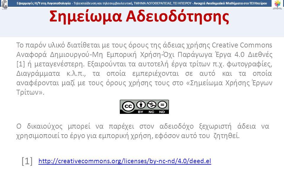 4 Εφαρμογές Η/Υ στη Λογοπαθολογία - Τηλεκπαίδευση και τηλεσυμβουλευτική, ΤΜΗΜΑ ΛΟΓΟΘΕΡΑΠΕΙΑΣ, ΤΕΙ ΗΠΕΙΡΟΥ - Ανοιχτά Ακαδημαϊκά Μαθήματα στο ΤΕΙ Ηπείρου Σημείωμα Αδειοδότησης Το παρόν υλικό διατίθεται με τους όρους της άδειας χρήσης Creative Commons Αναφορά Δημιουργού-Μη Εμπορική Χρήση-Όχι Παράγωγα Έργα 4.0 Διεθνές [1] ή μεταγενέστερη.