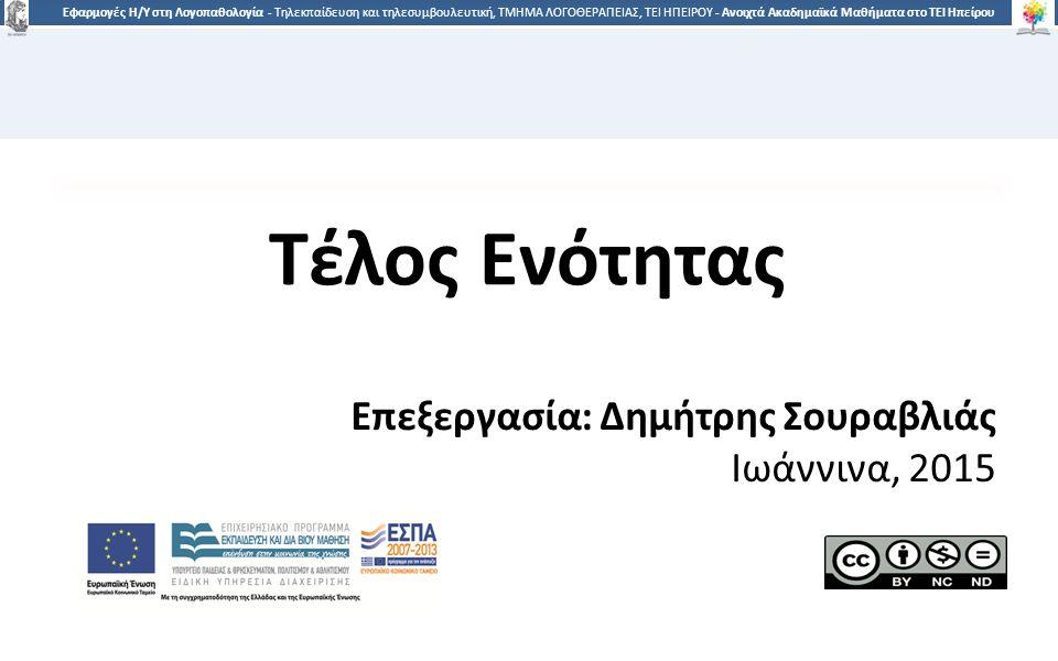 4545 Εφαρμογές Η/Υ στη Λογοπαθολογία - Τηλεκπαίδευση και τηλεσυμβουλευτική, ΤΜΗΜΑ ΛΟΓΟΘΕΡΑΠΕΙΑΣ, ΤΕΙ ΗΠΕΙΡΟΥ - Ανοιχτά Ακαδημαϊκά Μαθήματα στο ΤΕΙ Ηπείρου Τέλος Ενότητας Επεξεργασία: Δημήτρης Σουραβλιάς Ιωάννινα, 2015