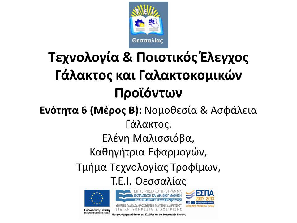 Τεχνολογία & Ποιοτικός Έλεγχος Γάλακτος και Γαλακτοκομικών Προϊόντων Ενότητα 6 (Μέρος Β): Νομοθεσία & Ασφάλεια Γάλακτος. Ελένη Μαλισσιόβα, Καθηγήτρια