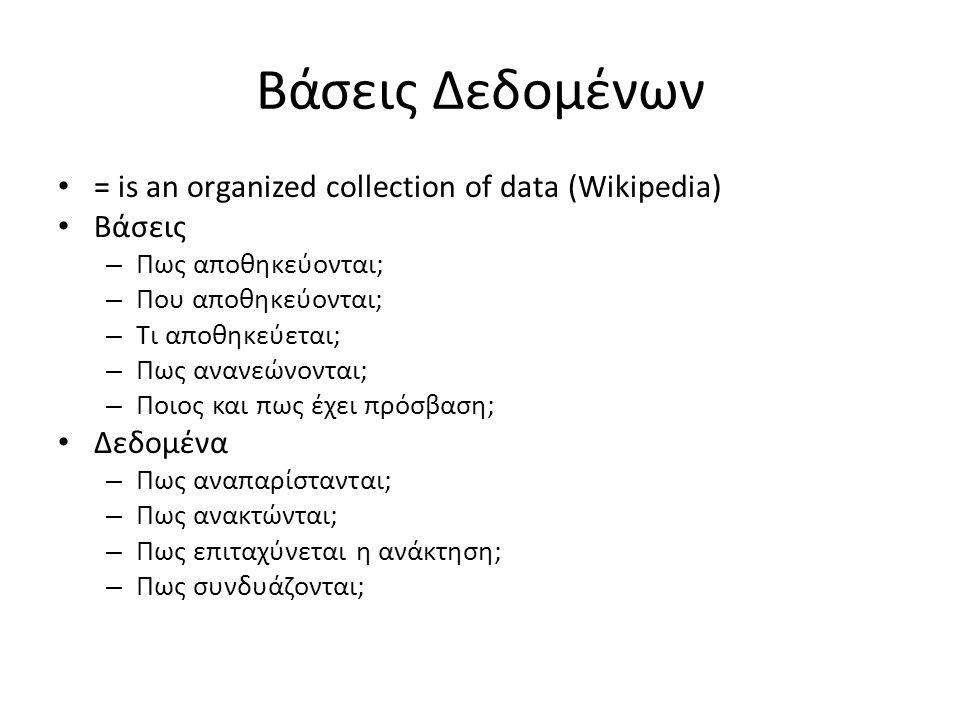Βάσεις Δεδομένων = is an organized collection of data (Wikipedia) Βάσεις – Πως αποθηκεύονται; – Που αποθηκεύονται; – Τι αποθηκεύεται; – Πως ανανεώνονται; – Ποιος και πως έχει πρόσβαση; Δεδομένα – Πως αναπαρίστανται; – Πως ανακτώνται; – Πως επιταχύνεται η ανάκτηση; – Πως συνδυάζονται;
