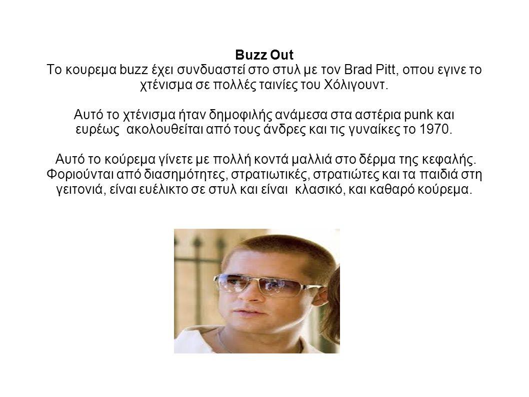 Buzz Out Το κουρεμα buzz έχει συνδυαστεί στο στυλ με τον Brad Pitt, οπου εγινε το χτένισμα σε πολλές ταινίες του Χόλιγουντ. Αυτό το χτένισμα ήταν δημο