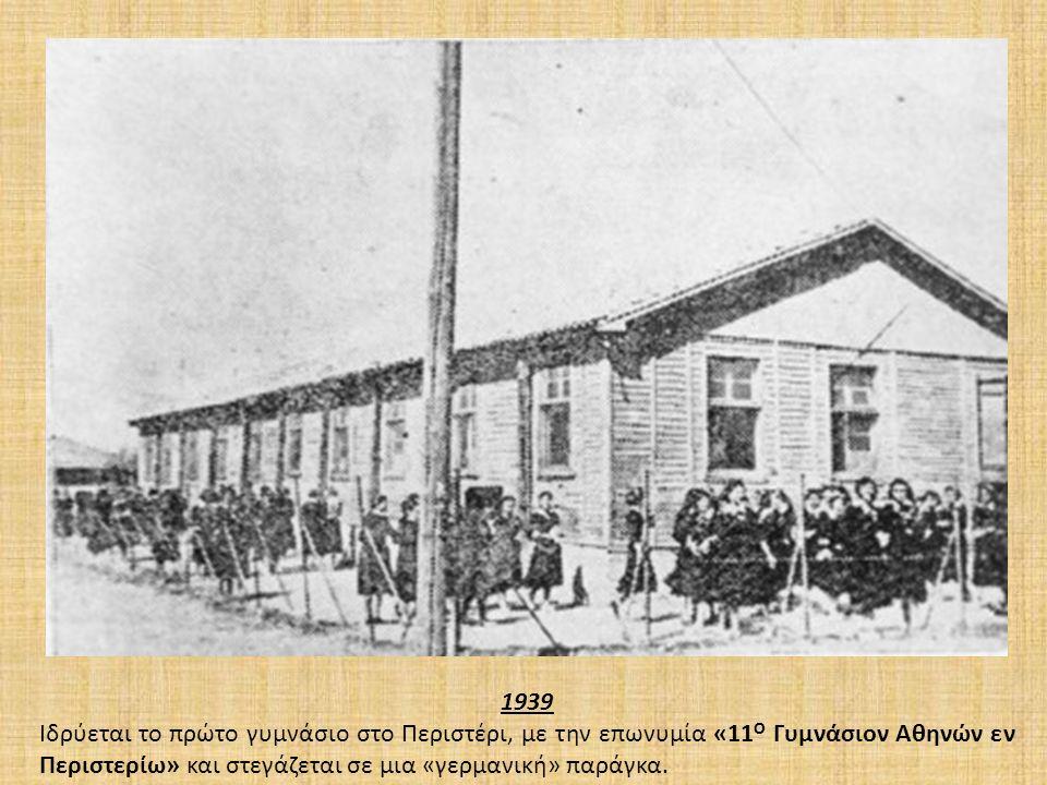 1939 Ιδρύεται το πρώτο γυμνάσιο στο Περιστέρι, με την επωνυμία «11 Ο Γυμνάσιον Αθηνών εν Περιστερίω» και στεγάζεται σε μια «γερμανική» παράγκα.