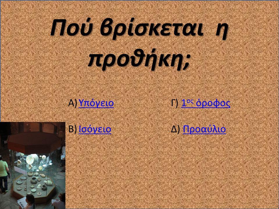 Πού βρίσκεται η προθήκη; A)ΥπόγειοΥπόγειο B)ΙσόγειοΙσόγειο Γ) 1 ος όροφος1 ος όροφος Δ) ΠροαύλιοΠροαύλιο
