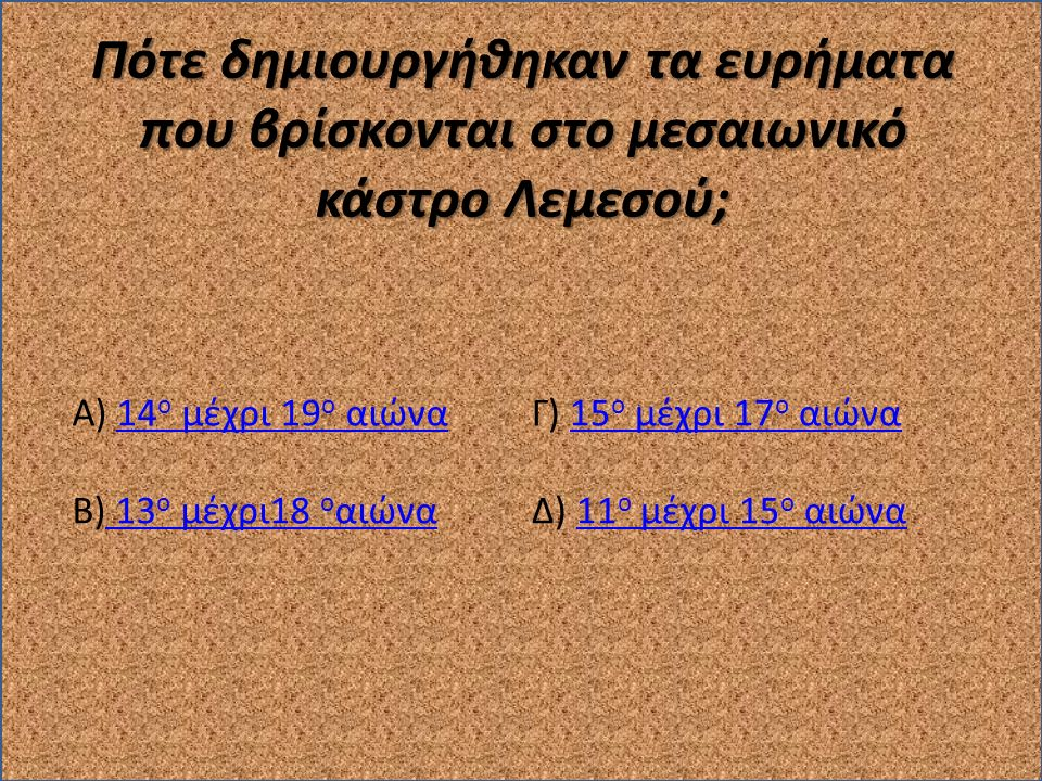 Πότε δημιουργήθηκαν τα ευρήματα που βρίσκονται στο μεσαιωνικό κάστρο Λεμεσού; Α) 14 ο μέχρι 19 ο αιώνα14 ο μέχρι 19 ο αιώνα Β) 13 ο μέχρι18 ο αιώνα 13 ο μέχρι18 ο αιώνα Γ) 15 ο μέχρι 17 ο αιώνα15 ο μέχρι 17 ο αιώνα Δ) 11 ο μέχρι 15 ο αιώνα11 ο μέχρι 15 ο αιώνα
