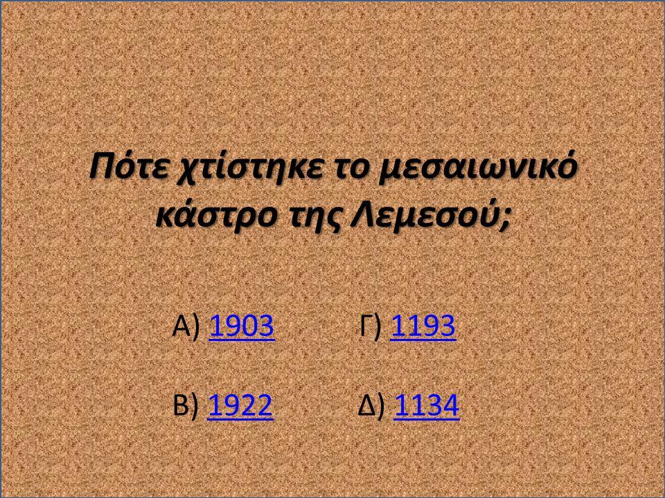 Πότε χτίστηκε το μεσαιωνικό κάστρο της Λεμεσού; Α) 1903 Γ) 119319031193 Β) 1922 Δ) 113419221134
