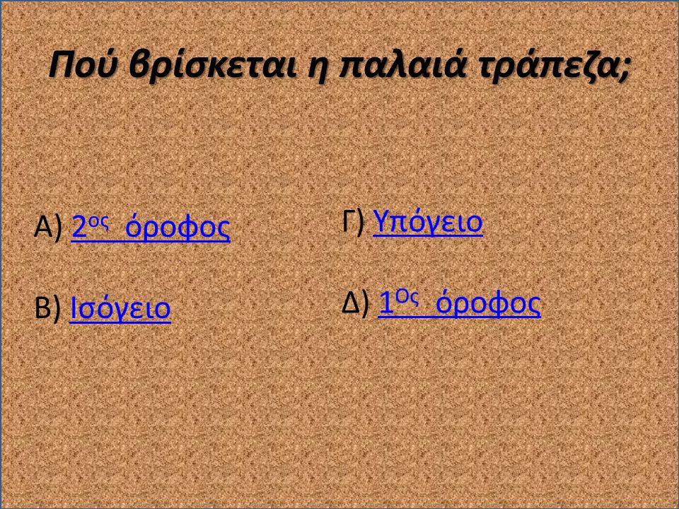 Πού βρίσκεται η παλαιά τράπεζα; Α) 2 ος όροφος2 ος όροφος Β) ΙσόγειοΙσόγειο Γ) ΥπόγειοΥπόγειο Δ) 1 Ος όροφος1 Ος όροφος