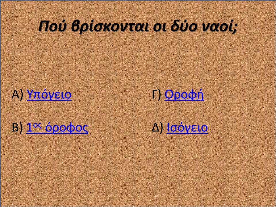 Πού βρίσκονται οι δύο ναοί; Α) ΥπόγειοΥπόγειο Β) 1 ος όροφος1 ος όροφος Γ) ΟροφήΟροφή Δ) ΙσόγειοΙσόγειο