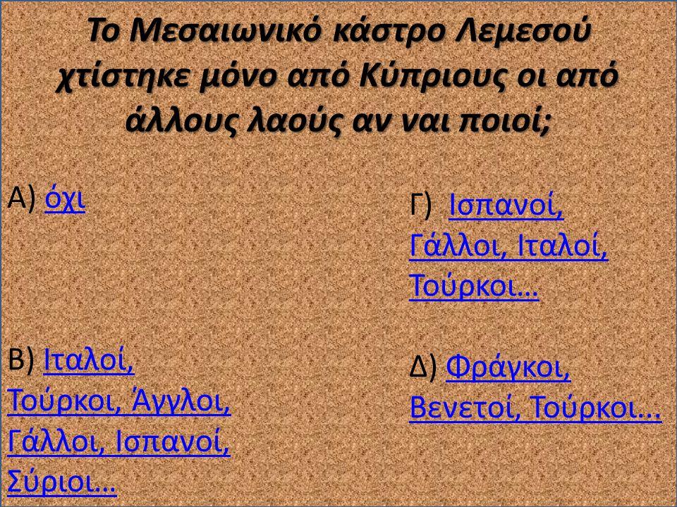 Το Μεσαιωνικό κάστρο Λεμεσού χτίστηκε μόνο από Κύπριους οι από άλλους λαούς αν ναι ποιοί; Α) όχιόχι Β) Ιταλοί, Τούρκοι, Άγγλοι, Γάλλοι, Ισπανοί, Σύριο