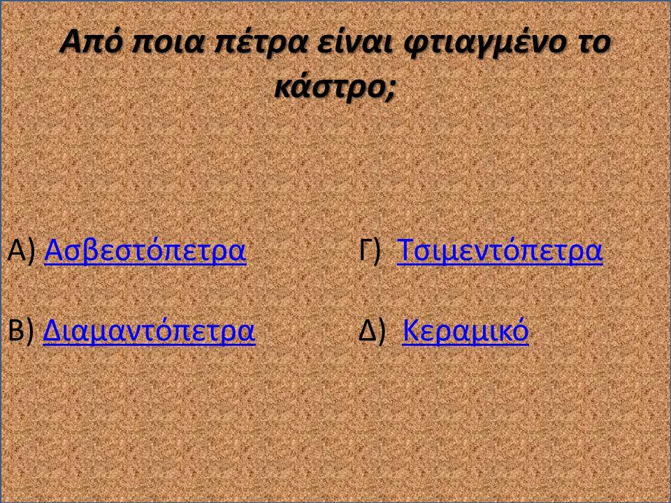 Από ποια πέτρα είναι φτιαγμένο το κάστρο; Α) ΑσβεστόπετραΑσβεστόπετρα Β) ΔιαμαντόπετραΔιαμαντόπετρα Γ) ΤσιμεντόπετραΤσιμεντόπετρα Δ) ΚεραμικόΚεραμικό