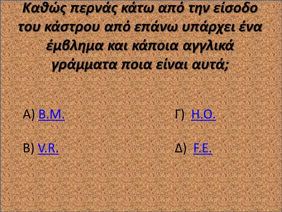 Καθώς περνάς κάτω από την είσοδο του κάστρου από επάνω υπάρχει ένα έμβλημα και κάποια αγγλικά γράμματα ποια είναι αυτά; Α) Β.Μ.Β.Μ. Β) V.R.V.R. Γ) H.O