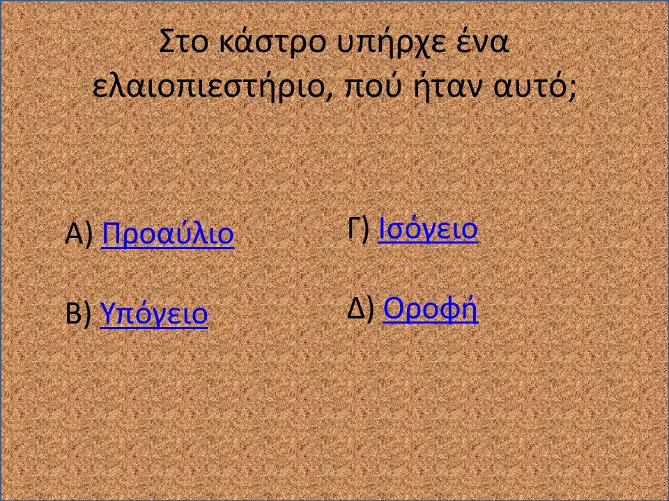 Στο κάστρο υπήρχε ένα ελαιοπιεστήριο, πού ήταν αυτό; Α) ΠροαύλιοΠροαύλιο Β) ΥπόγειοΥπόγειο Γ) ΙσόγειοΙσόγειο Δ) ΟροφήΟροφή