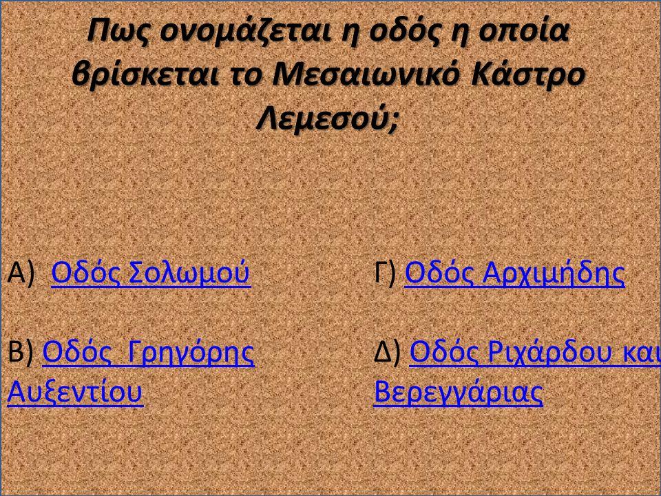Πως ονομάζεται η οδός η οποία βρίσκεται το Μεσαιωνικό Κάστρο Λεμεσού; Α) Οδός ΣολωμούΟδός Σολωμού Β) Οδός Γρηγόρης ΑυξεντίουΟδός Γρηγόρης Αυξεντίου Γ) Οδός ΑρχιμήδηςΟδός Αρχιμήδης Δ) Οδός Ριχάρδου και ΒερεγγάριαςΟδός Ριχάρδου και Βερεγγάριας