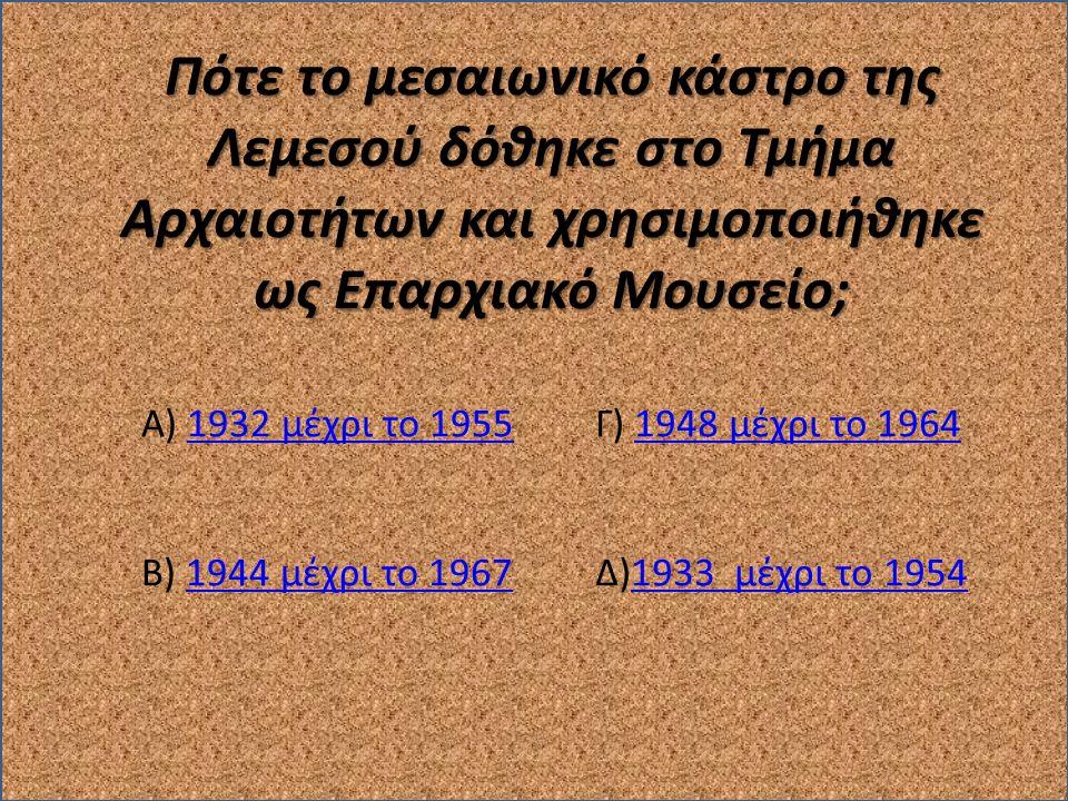 Πότε το μεσαιωνικό κάστρο της Λεμεσού δόθηκε στο Τμήμα Αρχαιοτήτων και χρησιμοποιήθηκε ως Επαρχιακό Μουσείο; Γ) 1948 μέχρι το 19641948 μέχρι το 1964 Δ)1933 μέχρι το 19541933 μέχρι το 1954 Α) 1932 μέχρι το 19551932 μέχρι το 1955 Β) 1944 μέχρι το 19671944 μέχρι το 1967
