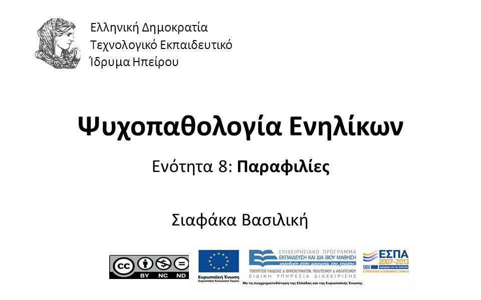 1 Ψυχοπαθολογία Ενηλίκων Ενότητα 8: Παραφιλίες Σιαφάκα Βασιλική Ελληνική Δημοκρατία Τεχνολογικό Εκπαιδευτικό Ίδρυμα Ηπείρου