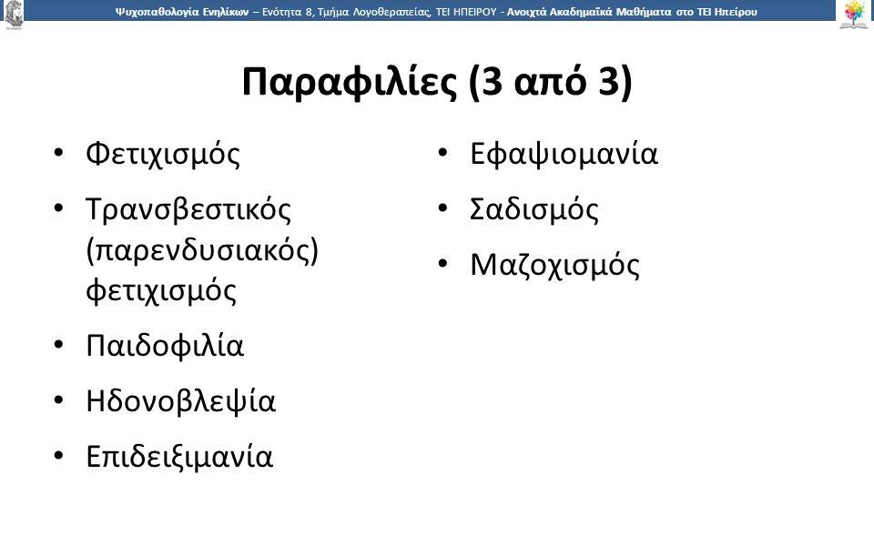 1212 Ψυχοπαθολογία Ενηλίκων – Ενότητα 8, Τμήμα Λογοθεραπείας, ΤΕΙ ΗΠΕΙΡΟΥ - Ανοιχτά Ακαδημαϊκά Μαθήματα στο ΤΕΙ Ηπείρου Παραφιλίες (3 από 3) Φετιχισμός Τρανσβεστικός (παρενδυσιακός) φετιχισμός Παιδοφιλία Ηδονοβλεψία Επιδειξιμανία Εφαψιομανία Σαδισμός Μαζοχισμός