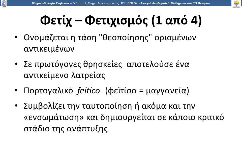 1414 Ψυχοπαθολογία Ενηλίκων – Ενότητα 8, Τμήμα Λογοθεραπείας, ΤΕΙ ΗΠΕΙΡΟΥ - Ανοιχτά Ακαδημαϊκά Μαθήματα στο ΤΕΙ Ηπείρου Φετίχ – Φετιχισμός (1 από 4) Ονομάζεται η τάση θεοποίησης ορισμένων αντικειμένων Σε πρωτόγονες θρησκείες αποτελούσε ένα αντικείμενο λατρείας Πορτογαλικό feitico (φεϊτίσο = μαγγανεία) Συμβολίζει την ταυτοποίηση ή ακόμα και την «ενσωμάτωση» και δημιουργείται σε κάποιο κριτικό στάδιο της ανάπτυξης