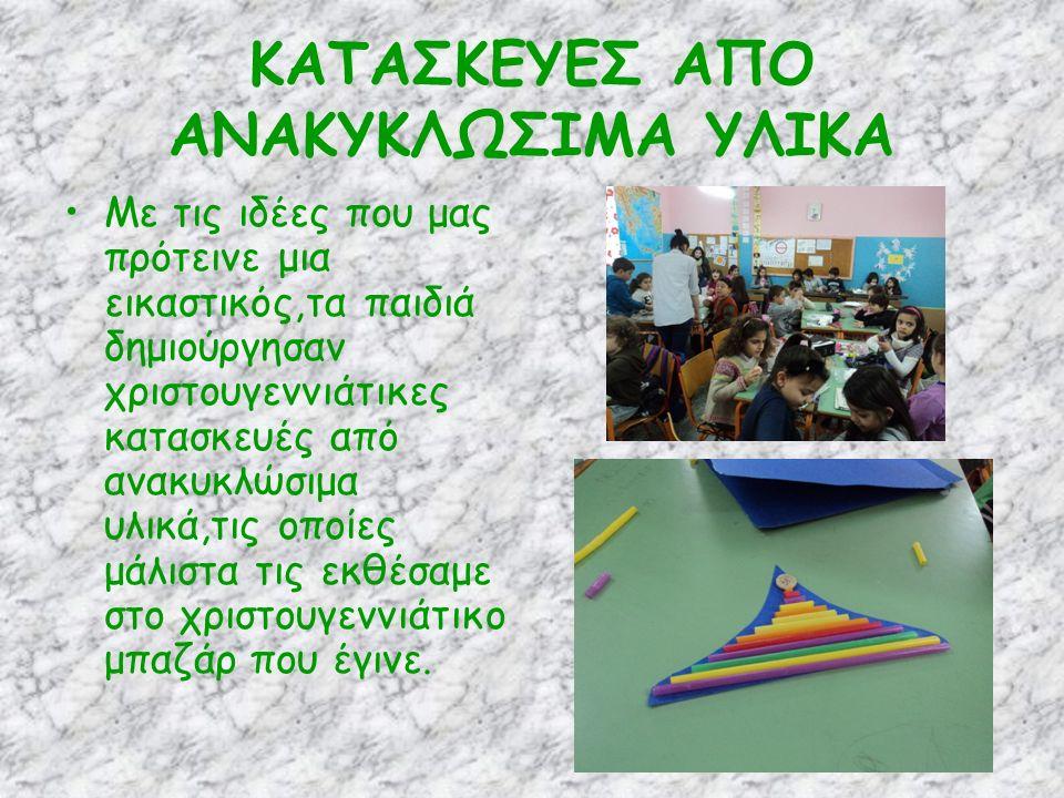 ΚΑΤΑΣΚΕΥΕΣ ΑΠΟ ΑΝΑΚΥΚΛΩΣΙΜΑ ΥΛΙΚΑ Με τις ιδέες που μας πρότεινε μια εικαστικός,τα παιδιά δημιούργησαν χριστουγεννιάτικες κατασκευές από ανακυκλώσιμα υλικά,τις οποίες μάλιστα τις εκθέσαμε στο χριστουγεννιάτικο μπαζάρ που έγινε.
