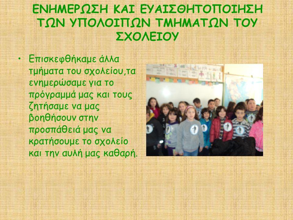ΕΝΗΜΕΡΩΣΗ ΚΑΙ ΕΥΑΙΣΘΗΤΟΠΟΙΗΣΗ ΤΩΝ ΥΠΟΛΟΙΠΩΝ ΤΜΗΜΑΤΩΝ ΤΟΥ ΣΧΟΛΕΙΟΥ Επισκεφθήκαμε άλλα τμήματα του σχολείου,τα ενημερώσαμε για το πρόγραμμά μας και τους ζητήσαμε να μας βοηθήσουν στην προσπάθειά μας να κρατήσουμε το σχολείο και την αυλή μας καθαρή.