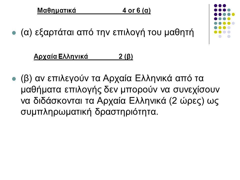 Μαθηματικά 4 or 6 (α) (α) εξαρτάται από την επιλογή του μαθητή Αρχαία Ελληνικά 2 (β) (β) αν επιλεγούν τα Αρχαία Ελληνικά από τα μαθήματα επιλογής δεν μπορούν να συνεχίσουν να διδάσκονται τα Αρχαία Ελληνικά (2 ώρες) ως συμπληρωματική δραστηριότητα.