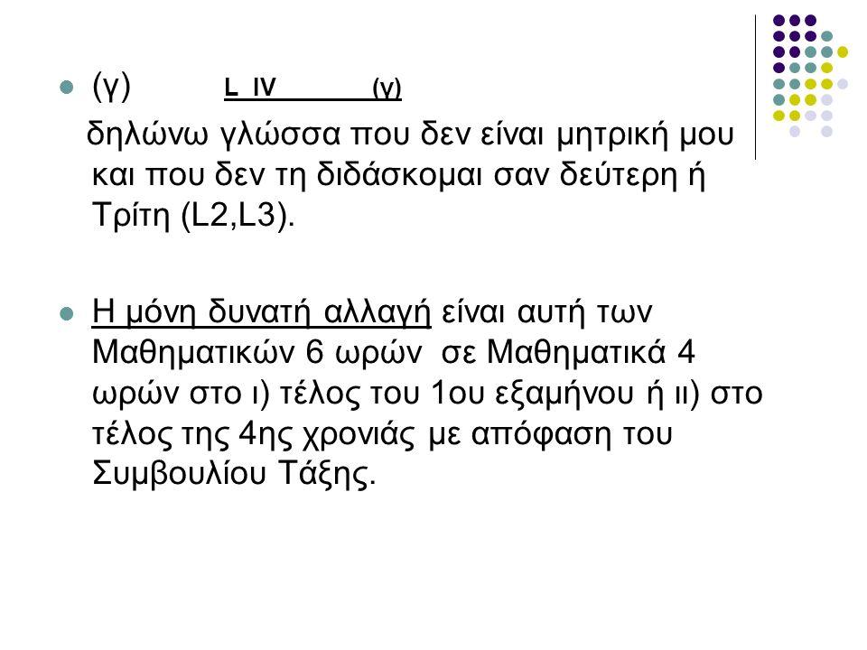 (γ) L IV (γ) δηλώνω γλώσσα που δεν είναι μητρική μου και που δεν τη διδάσκομαι σαν δεύτερη ή Τρίτη (L2,L3). Η μόνη δυνατή αλλαγή είναι αυτή των Μαθημα