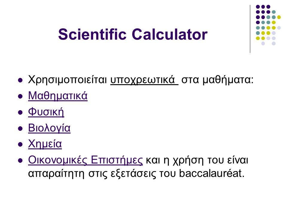 Scientific Calculator Χρησιμοποιείται υποχρεωτικά στα μαθήματα: Μαθηματικά Φυσική Βιολογία Χημεία Οικονομικές Επιστήμες και η χρήση του είναι απαραίτητη στις εξετάσεις του baccalauréat.