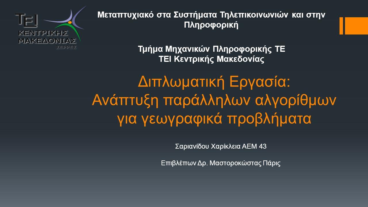 Διπλωματική Εργασία: Ανάπτυξη παράλληλων αλγορίθμων για γεωγραφικά προβλήματα Μεταπτυχιακό στα Συστήματα Τηλεπικοινωνιών και στην Πληροφορική Τμήμα Μηχανικών Πληροφορικής ΤΕ ΤΕΙ Κεντρικής Μακεδονίας Σαριανίδου Χαρίκλεια AEM 43 Επιβλέπων Δρ.