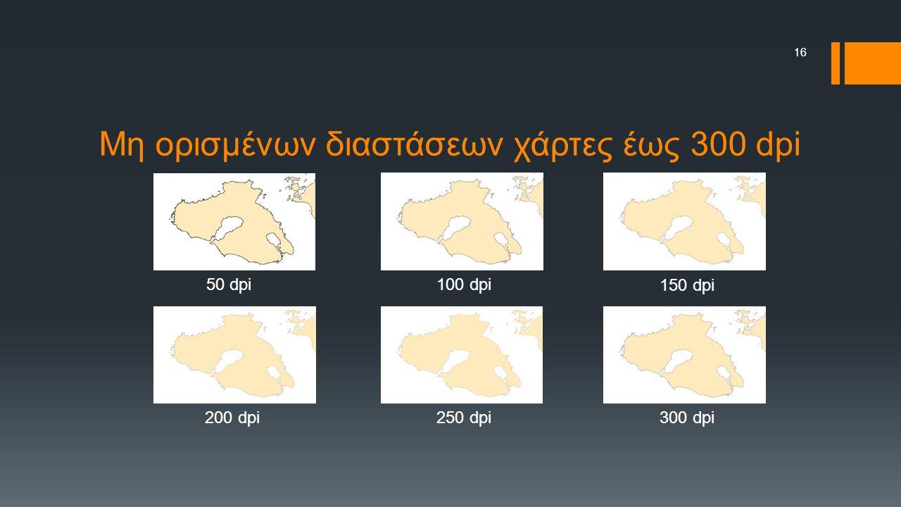 Μη ορισμένων διαστάσεων χάρτες έως 300 dpi 50 dpi 100 dpi 150 dpi 200 dpi250 dpi300 dpi 16