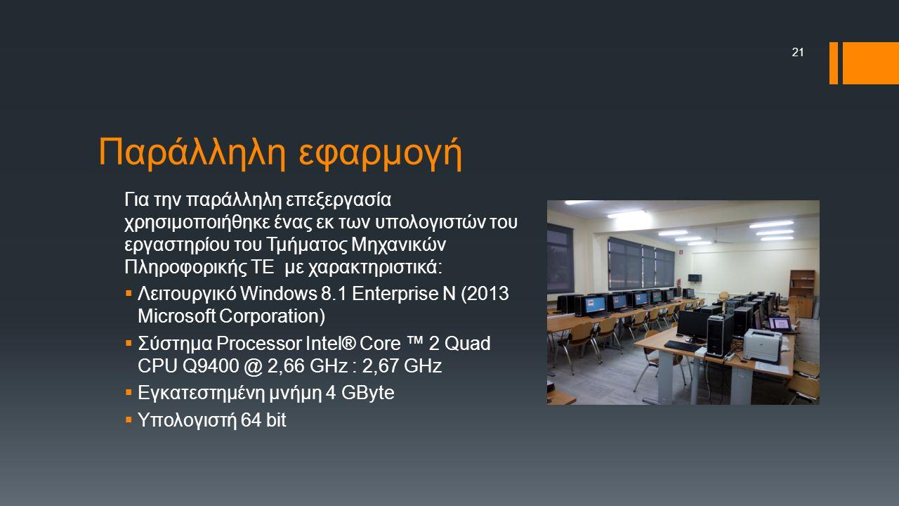 Παράλληλη εφαρμογή Για την παράλληλη επεξεργασία χρησιμοποιήθηκε ένας εκ των υπολογιστών του εργαστηρίου του Τμήματος Μηχανικών Πληροφορικής ΤΕ με χαρακτηριστικά:  Λειτουργικό Windows 8.1 Enterprise N (2013 Microsoft Corporation)  Σύστημα Processor Intel® Core ™ 2 Quad CPU Q9400 @ 2,66 GHz : 2,67 GHz  Εγκατεστημένη μνήμη 4 GByte  Υπολογιστή 64 bit 21